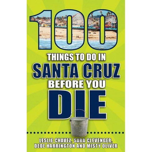 100 Things to Do in Santa Cruz Before You Die - (100 Things to Do Before You Die) by  Leslie Chavez - image 1 of 1