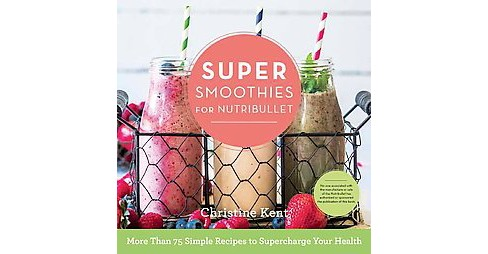 Super Smoothies for Nutribullet : More Than 75 Simple Recipes to Supercharge Your Health (Hardcover) - image 1 of 1