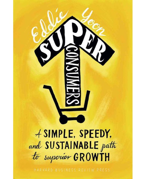 Superconsumers : A Simple, Speedy, and Sustainable Path to Superior Growth (Hardcover) (Eddie Yoon) - image 1 of 1
