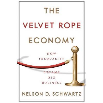 The Velvet Rope Economy - by  Nelson D Schwartz (Hardcover)
