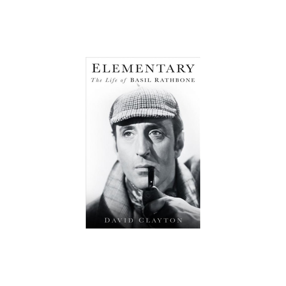 Elementary : The Life of Basil Rathbone - by David Clayton (Hardcover)