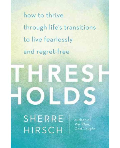 Thresholds : How to Thrive Through Life's Transitions to Live Fearlessly and Regret-free (Hardcover) - image 1 of 1