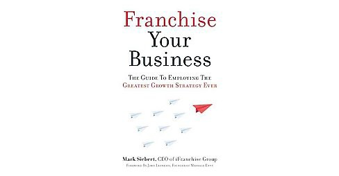 Franchise Your Business : The Guide to Employing the Greatest Growth Strategy Ever (Paperback) (Mark - image 1 of 1
