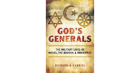 God's Generals : The Military Lives of Moses, the Buddha, and Muhammad (Hardcover) (Richard A. Gabriel) - image 1 of 1