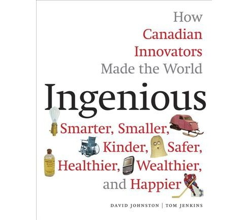 Ingenious : How Canadian Innovators Made the World Smarter, Smaller, Kinder, Safer, Healthier, - image 1 of 1