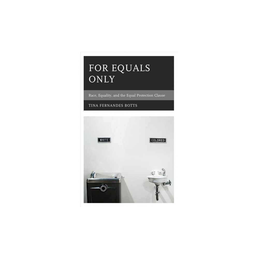 For Equals Only : Race, Equality, and the Equal Protection Clause - by Tina Fernandes Botts (Hardcover)