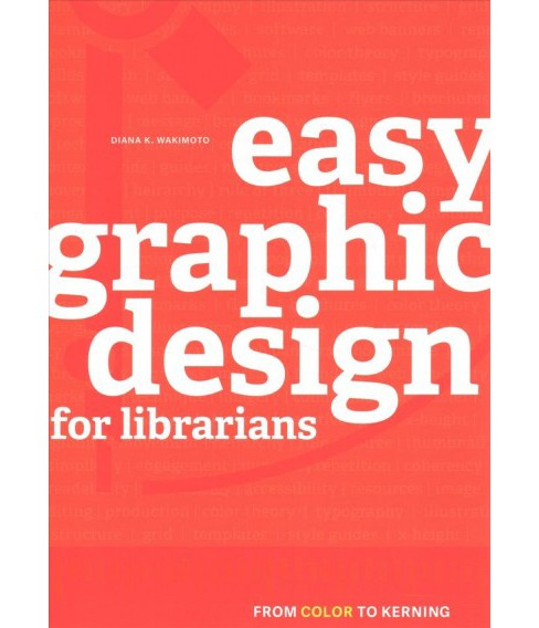 Easy Graphic Design for Librarians : From Color to Kerning -  by Diana K. Wakimoto (Paperback) - image 1 of 1