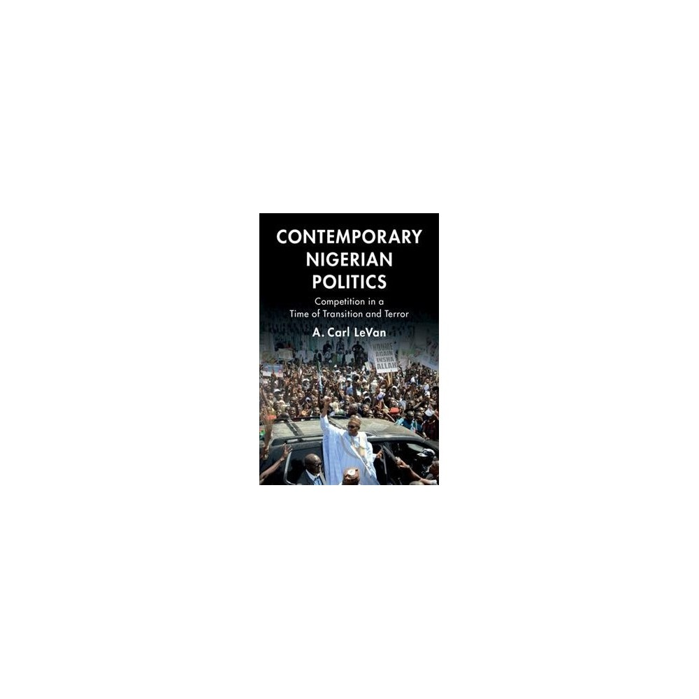 Contemporary Nigerian Politics : Competition in a Time of Transition and Terror - (Hardcover)