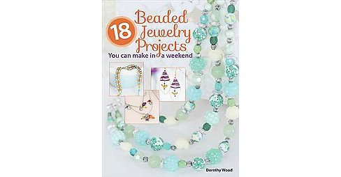 18 Beaded Jewelry Projects You Can Make in a Weekend (Paperback) (Dorothy Wood) - image 1 of 1