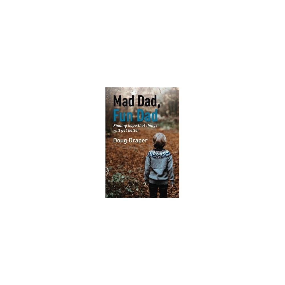 Mad Dad, Fun Dad : Finding Hope That Things Will Get Better - by Doug Draper (Paperback)