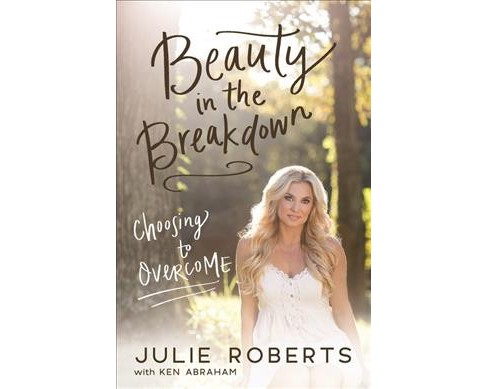 Beauty in the Breakdown : Choosing to Overcome -  by Julie Roberts & Ken Abraham (Paperback) - image 1 of 1