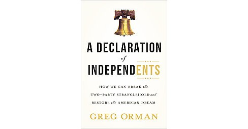 Declaration of Independents : How We Can Break the Two-Party Stranglehold and Restore the American Dream - image 1 of 1
