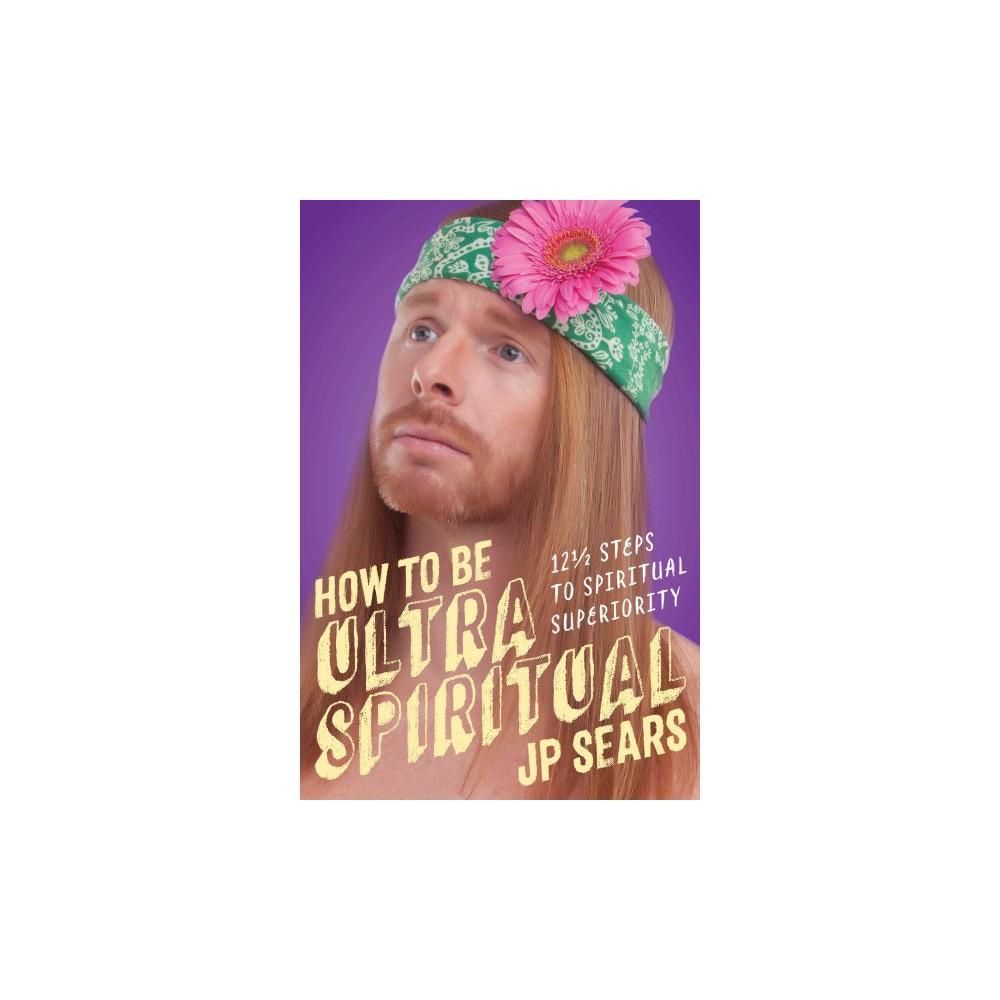 How to Be Ultra Spiritual : 12 1/2 Steps to Spiritual Superiority (Paperback) (J. P. Sears)