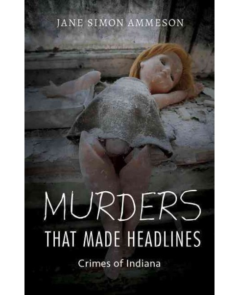 Murders That Made Headlines : Crimes of Indiana (Paperback) (Jane Simon Ammeson) - image 1 of 1