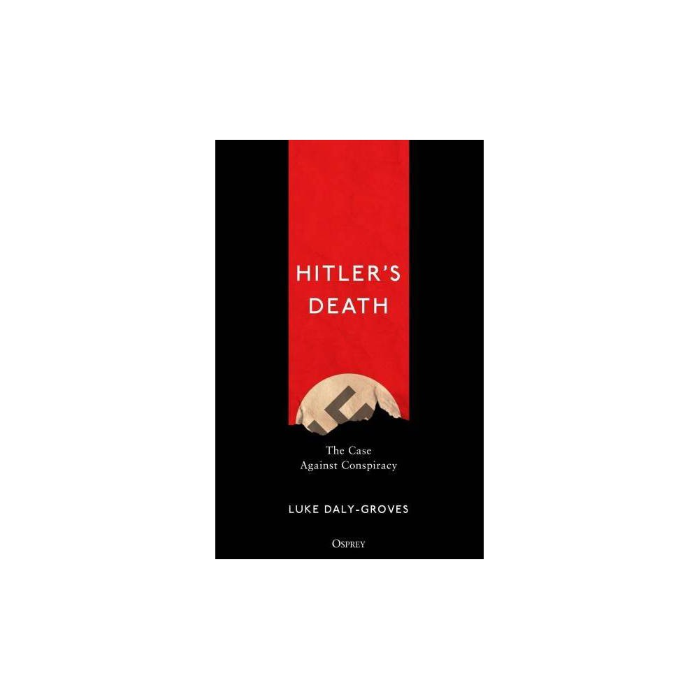 Hitler's Death : The Case Against Conspiracy - by Luke Daly-groves (Hardcover)
