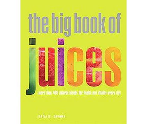 Big Book of Juices : More Than 400 Natural Blends for Health and Vitality Every Day (Paperback) (Natalie - image 1 of 1