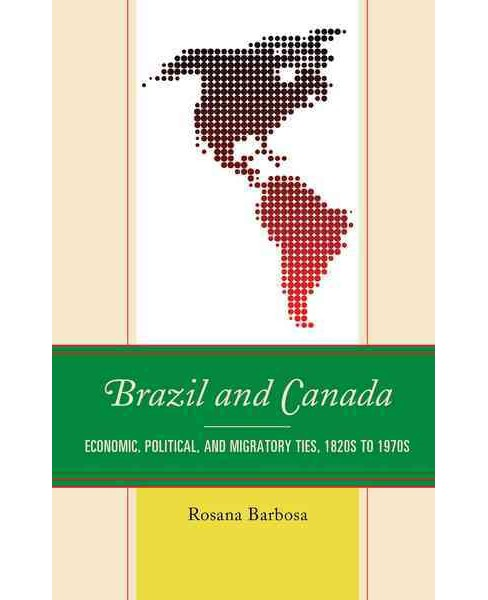 Brazil and Canada : Economic, Political and Migratory Ties, 1820s to 1970s (Hardcover) (Rosana Barbosa) - image 1 of 1