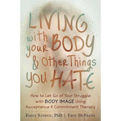 Living with Your Body and Other Things You Hate - by  Emily K Sandoz & Troy Dufrene (Paperback)