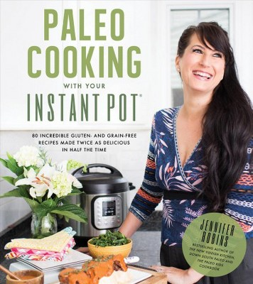 Paleo Cooking With Your Instant Pot : 80 Incredible Gluten- and Grain-Free Recipes Made Twice As