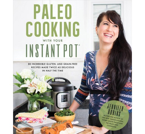 Paleo Cooking With Your Instant Pot : 80 Incredible Gluten- and Grain-Free Recipes Made Twice As - image 1 of 1