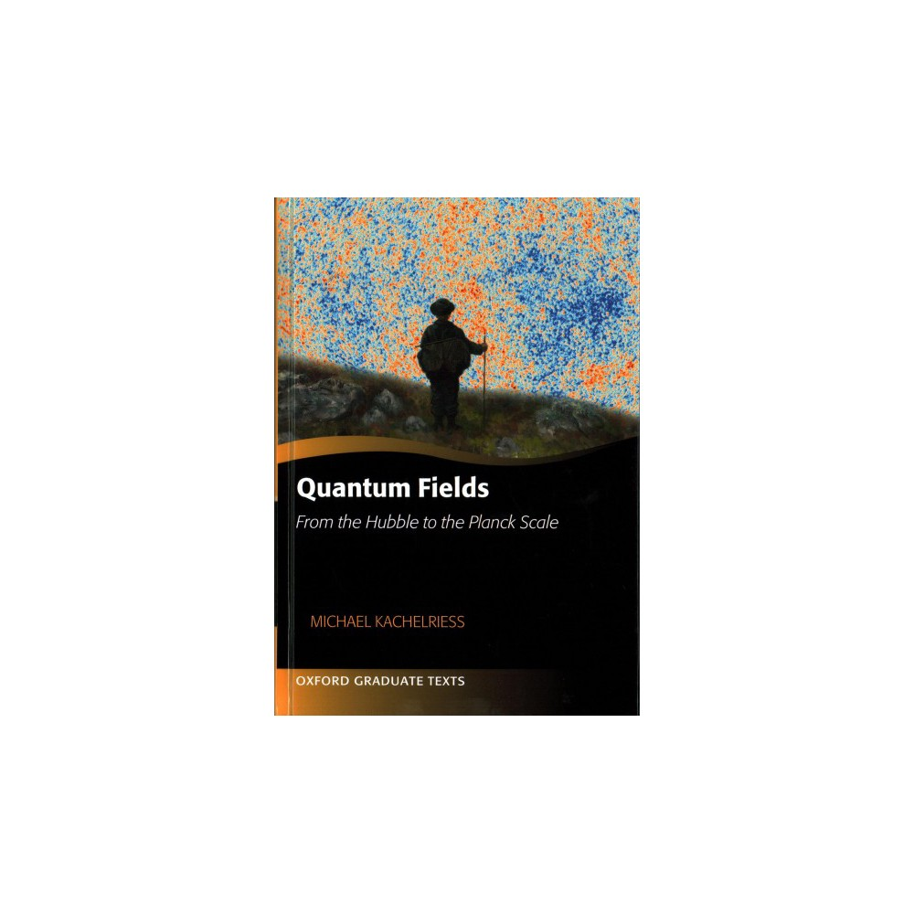 Quantum Fields : From the Hubble to the Planck Scale - by Michael Kachelriess (Hardcover)