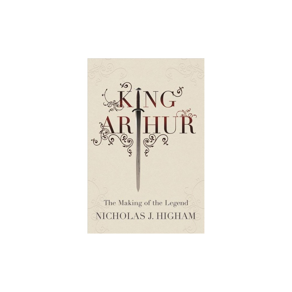 King Arthur : The Making of the Legend - by Nicholas J. Higham (Hardcover)