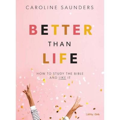 Better Than Life - Teen Girls' Bible Study Book - by  Caroline Saunders (Paperback)
