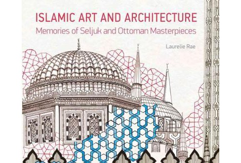 Islamic Art and Architecture : Memories of Seljuk and Ottoman Masterpieces (Hardcover) (Laurelie Rae) - image 1 of 1