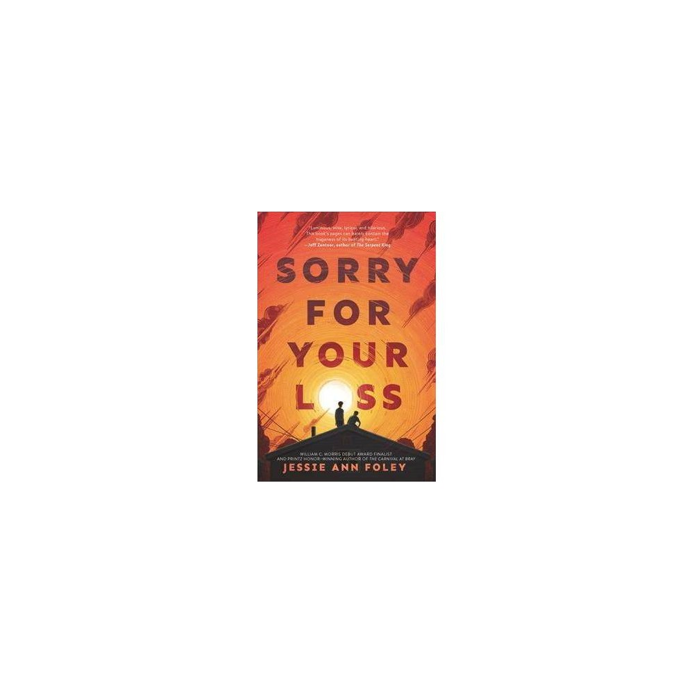 """Sorry for Your Loss - by Jessie Ann Foley (Hardcover) From Printz Honor winner and Morris Award finalist Jessie Ann Foley comes a comitragic YA novel that will appeal to fans of Jandy Nelson and Jeff Zentner. As the youngest of eight, painfully average Pup Flanagan is used to flying under the radar. He's barely passing his classes. He lets his longtime crush walk all over him. And he's in no hurry to decide on a college path. The only person who ever made him think he could be more was his older brother Patrick. But that was before Patrick died suddenly, leaving Pup with a family who won't talk about it and acquaintances who just keep saying, """"sorry for your loss."""" When Pup excels at a photography assignment he thought he'd bomb, things start to come into focus. His dream girl shows her true colors. An unexpected friend exposes Pup to a whole new world, right under his nose. And the photograph that was supposed to show Pup a way out of his grief ultimately reveals someone else who is still stuck in their own. Someone with a secret regret Pup never could have imagined."""