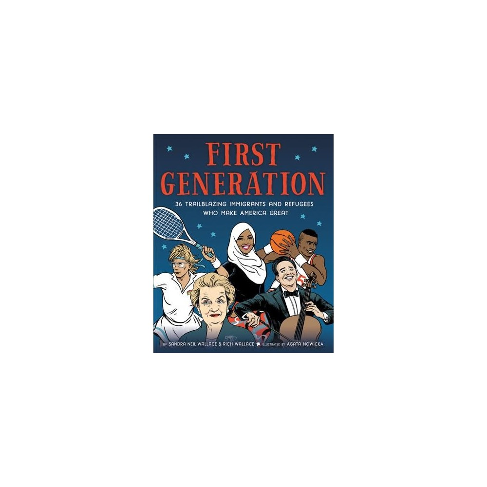 First Generation : 36 Trailblazing Immigrants and Refugees Who Make America Great - (Hardcover)