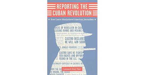 Reporting the Cuban Revolution : How Castro Manipulated American Journalists (Hardcover) (Leonard Ray - image 1 of 1
