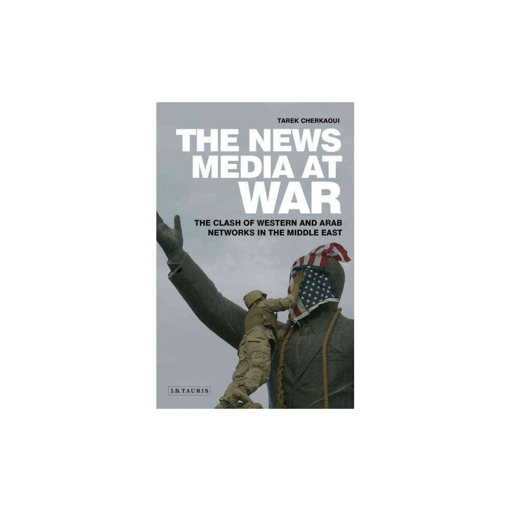 News Media at War : The Clash of Western and Arab Networks in the Middle East - (Hardcover)