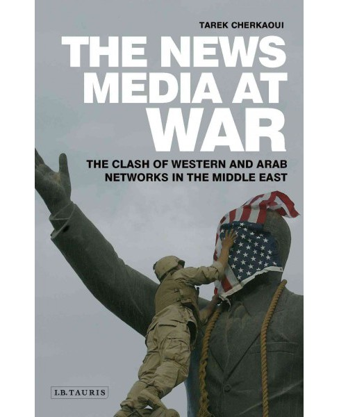 News Media at War : The Clash of Western and Arab Networks in the Middle East -  (Hardcover) - image 1 of 1
