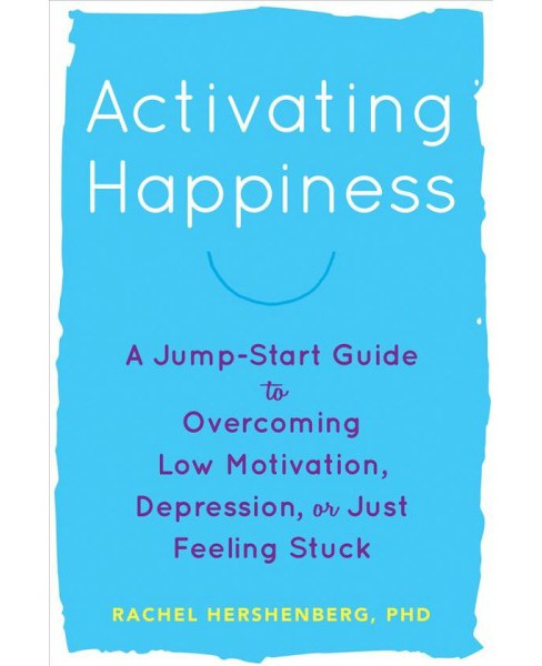 Activating Happiness : A Jump-Start Guide to Overcoming Low Motivation, Depression, or Just Feeling - image 1 of 1