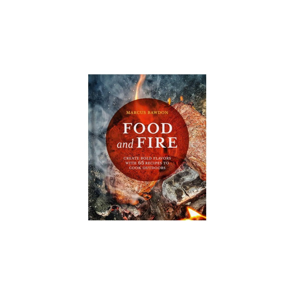 Food and Fire : Create Bold Dishes With 65 Recipes to Cook Outdoors - by Marcus Bawdon (Hardcover)