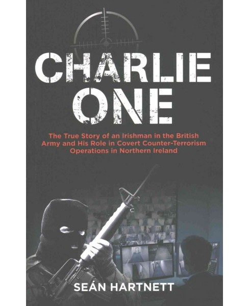 Charlie One : The True Story of an Irishman in the British Army and His Role in Covert Counter-terrorism - image 1 of 1