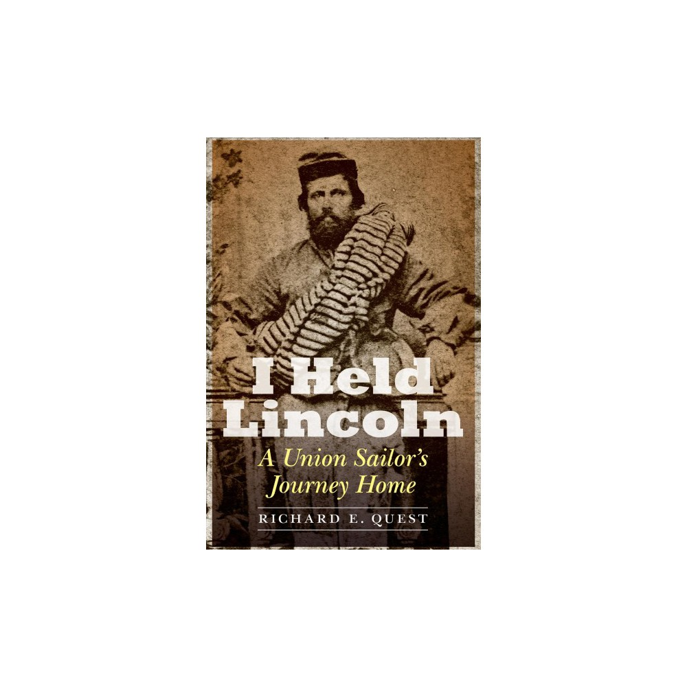I Held Lincoln : A Union Sailor's Journey Home - by Richard E. Quest (Hardcover)