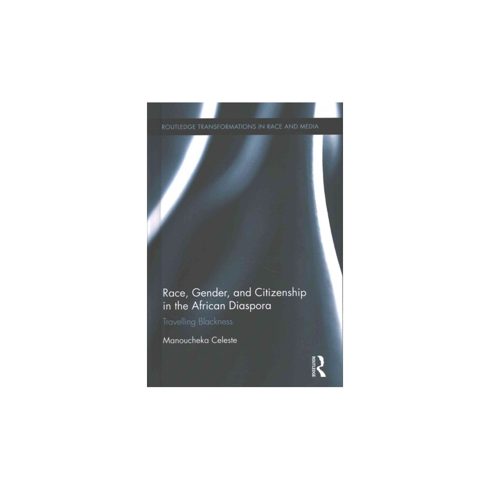 Race, Gender, and Citizenship in the African Diaspora : Travelling Blackness (Hardcover) (Manoucheka