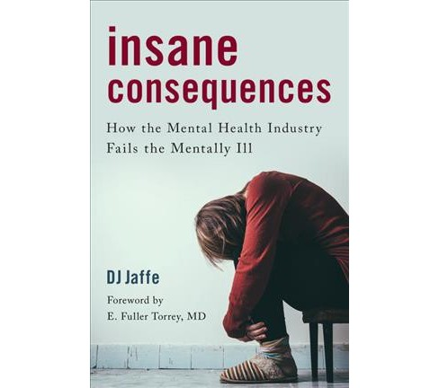 Insane Consequences : How the Mental Health Industry Fails the Mentally Ill (Hardcover) (D. J. Jaffe) - image 1 of 1