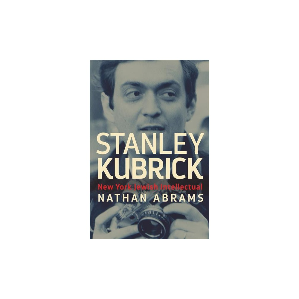 Stanley Kubrick : New York Jewish Intellectual - by Nathan Abrams (Hardcover)
