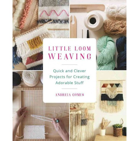 Little Loom Weaving : Quick and Clever Projects for Creating Adorable Stuff (Paperback) (Andreia Gomes) - image 1 of 1