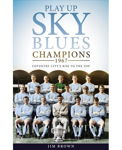 Play Up Sky Blues : Champions 1967: Coventry City's Rise to the Top -  by Jim Brown (Hardcover) - image 1 of 1