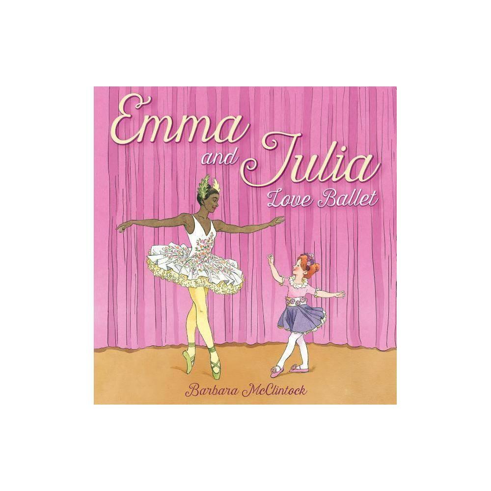 Emma And Julia Love Ballet By Barbara Mcclintock Hardcover