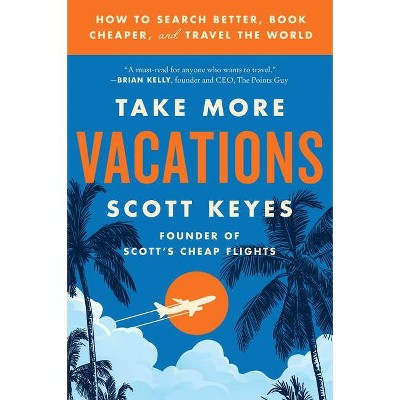 Take More Vacations - by Scott Keyes (Paperback)