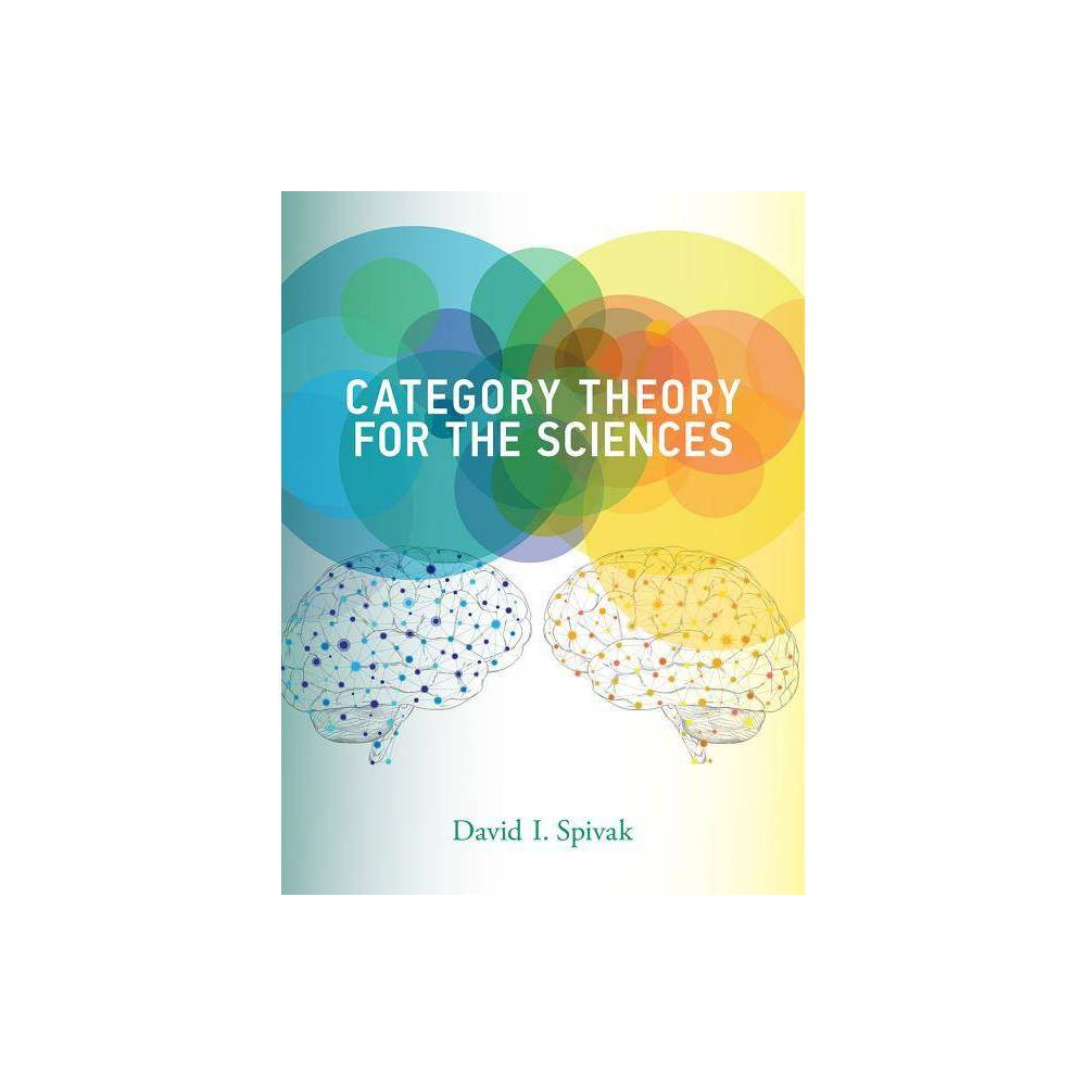 Category Theory for the Sciences - (Mit Press) by David I Spivak (Hardcover) An introduction to category theory as a rigorous, flexible, and coherent modeling language that can be used across the sciences. Category theory was invented in the 1940s to unify and synthesize different areas in mathematics, and it has proven remarkably successful in enabling powerful communication between disparate fields and subfields within mathematics. This book shows that category theory can be useful outside of mathematics as a rigorous, flexible, and coherent modeling language throughout the sciences. Information is inherently dynamic; the same ideas can be organized and reorganized in countless ways, and the ability to translate between such organizational structures is bing increasingly important in the sciences. Category theory offers a unifying framework for information modeling that can facilitate the translation of knowledge between disciplines. Written in an engaging and straightforward style, and assuming little background in mathematics, the book is rigorous but accessible to non-mathematicians. Using databases as an entry to category theory, it begins with sets and functions, then introduces the reader to notions that are fundamental in mathematics: monoids, groups, orders, and graphs--categories in disguise. After explaining the  big three  concepts of category theory--categories, functors, and natural transformations--the book covers other topics, including limits, colimits, functor categories, sheaves, monads, and operads. The book explains category theory by examples and exercises rather than focusing on theorems and proofs. It includes more than 300 exercises, with solutions. Category Theory for the Sciences is intended to create a bridge between the vast array of mathematical concepts used by mathematicians and the models and frameworks of such scientific disciplines as computation, neuroscience, and physics.