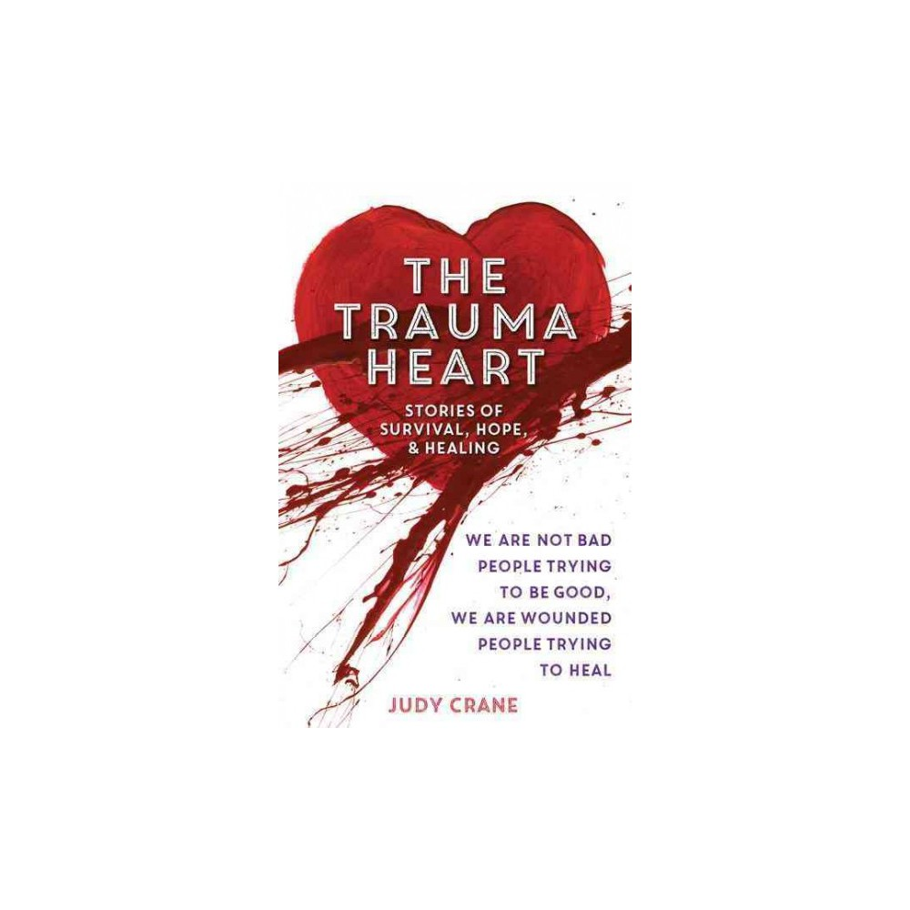 Trauma Heart : We Are Not Bad People Trying to Be Good, We Are Wounded People Trying to Heal: Stories of