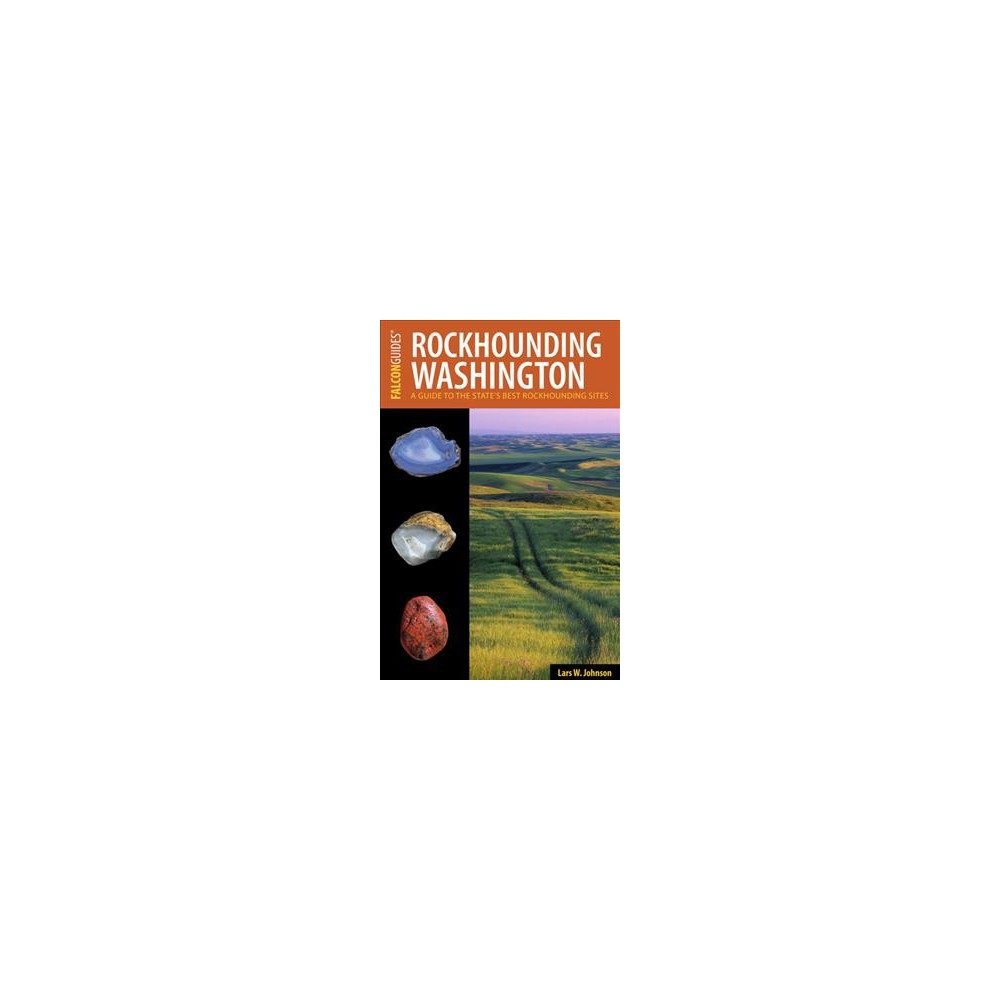 Rockhounding Washington : A Guide to the State's Best Sites - by Lars W. Johnson (Paperback)