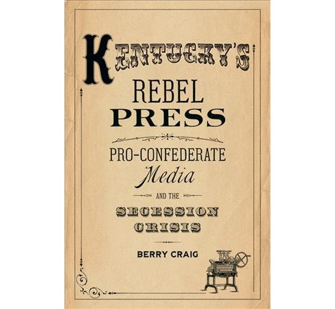 Kentucky's Rebel Press : Pro-Confederate Media and the Secession Crisis -  by Berry Craig (Hardcover) - image 1 of 1