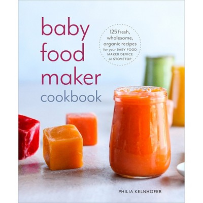 Baby Food Maker Cookbook : 125 Fresh, Wholesome, Organic Recipes for Your Baby Food Maker Device or