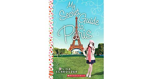 My Secret Guide to Paris (Reprint) (Paperback) by Lisa Schroeder - image 1 of 1